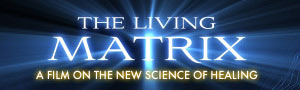 The Living Matrix - a film on the New Science of Healing